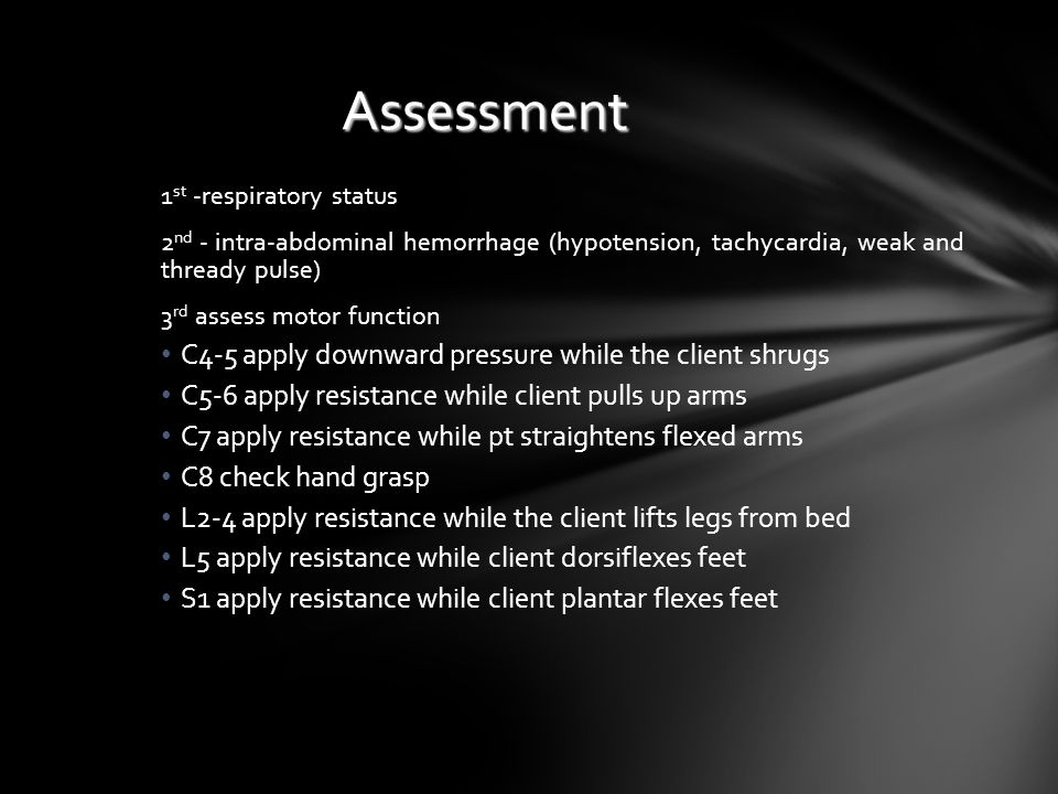 Assessment 1 st -respiratory status 2 nd - intra-abdominal hemorrhage (hypotension, tachycardia, weak and thready pulse) 3 rd assess motor function C4