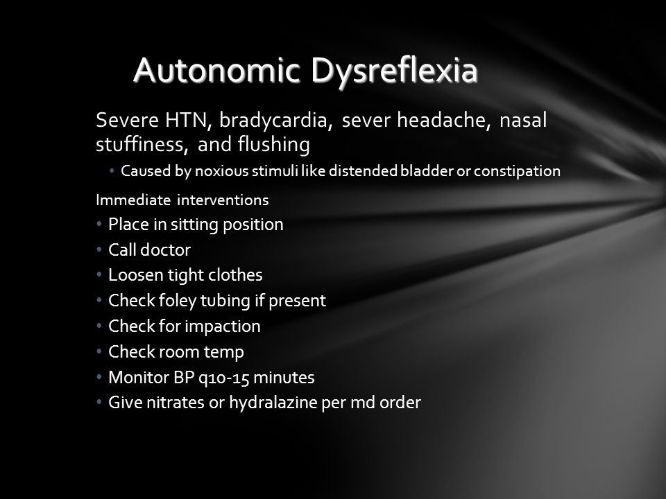 Autonomic Dysreflexia Severe HTN, bradycardia, sever headache, nasal stuffiness, and flushing Caused by noxious stimuli like distended bladder or cons