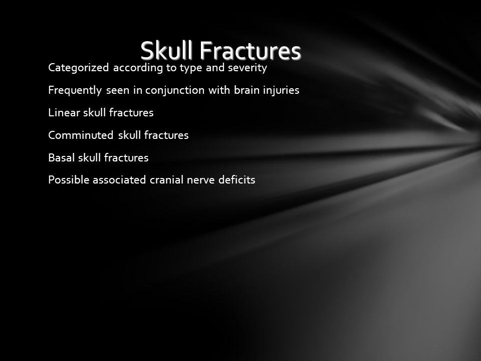 Skull Fractures Categorized according to type and severity Frequently seen in conjunction with brain injuries Linear skull fractures Comminuted skull