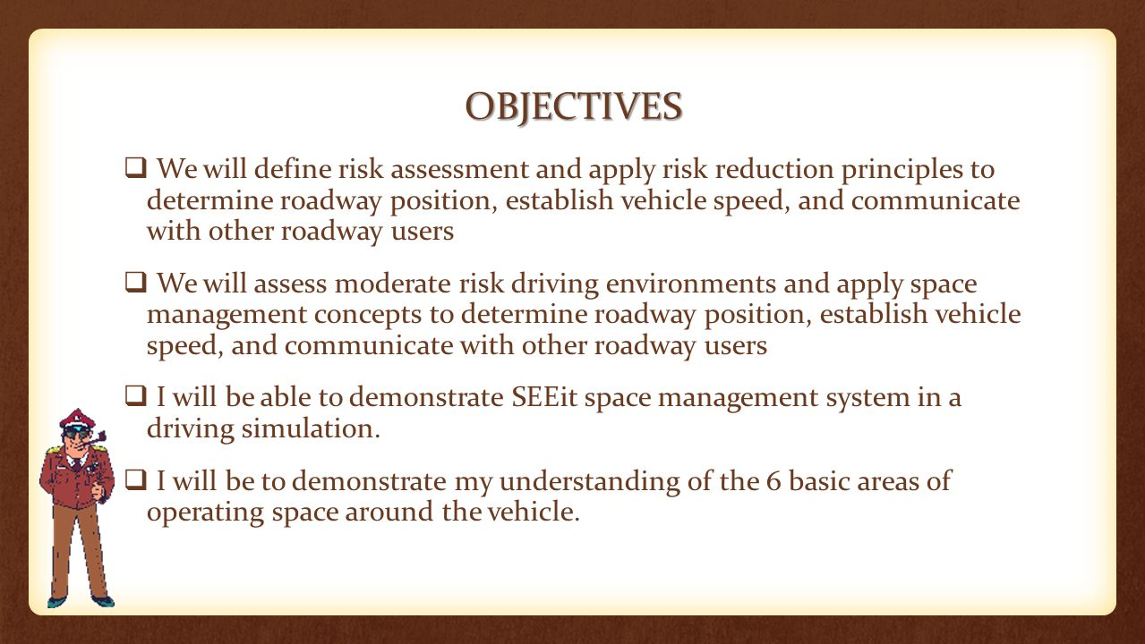 OBJECTIVES  We will define risk assessment and apply risk reduction principles to determine roadway position, establish vehicle speed, and communicat