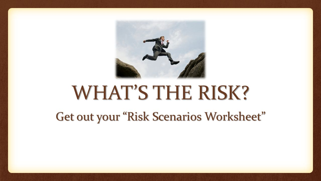WHAT'S THE RISK Get out your Risk Scenarios Worksheet