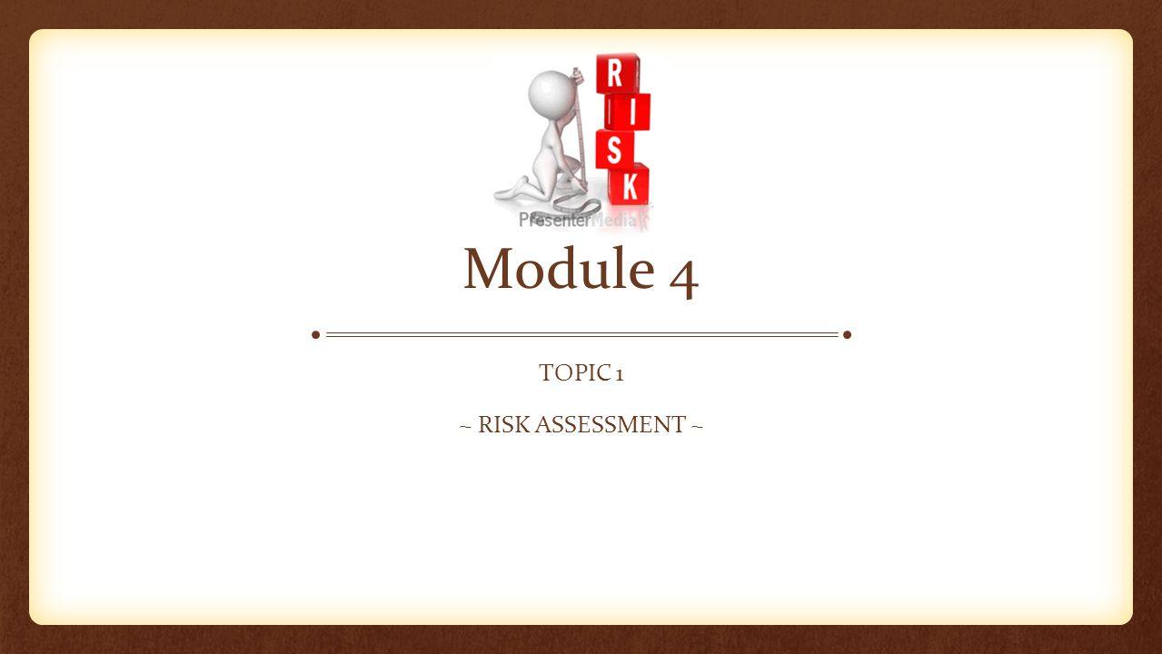 Module 4 TOPIC 1 ~ RISK ASSESSMENT ~