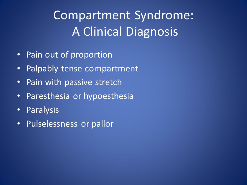 Compartment Syndrome: A Clinical Diagnosis Pain out of proportion Palpably tense compartment Pain with passive stretch Paresthesia or hypoesthesia Par