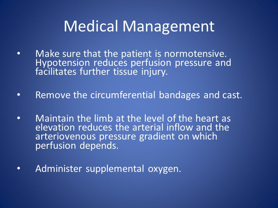 Medical Management Make sure that the patient is normotensive. Hypotension reduces perfusion pressure and facilitates further tissue injury. Remove th
