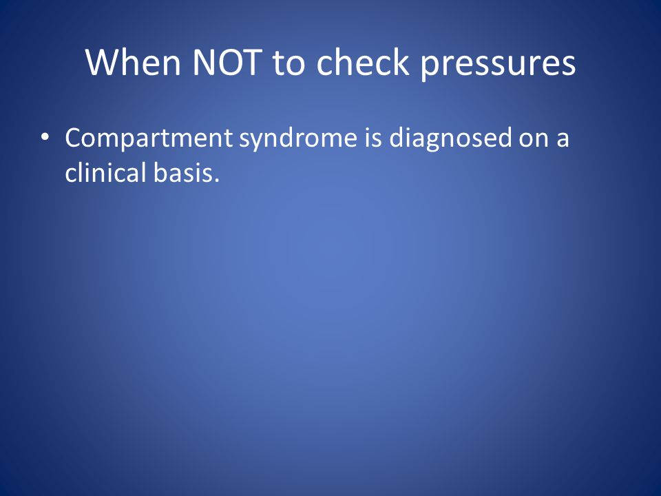 When NOT to check pressures Compartment syndrome is diagnosed on a clinical basis.