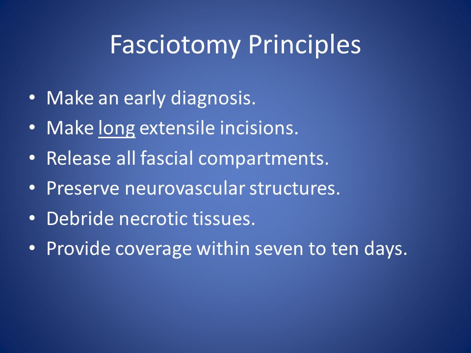 Fasciotomy Principles Make an early diagnosis. Make long extensile incisions. Release all fascial compartments. Preserve neurovascular structures. Deb