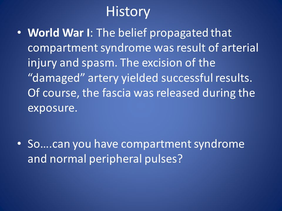 """World War I: The belief propagated that compartment syndrome was result of arterial injury and spasm. The excision of the """"damaged"""" artery yielded suc"""