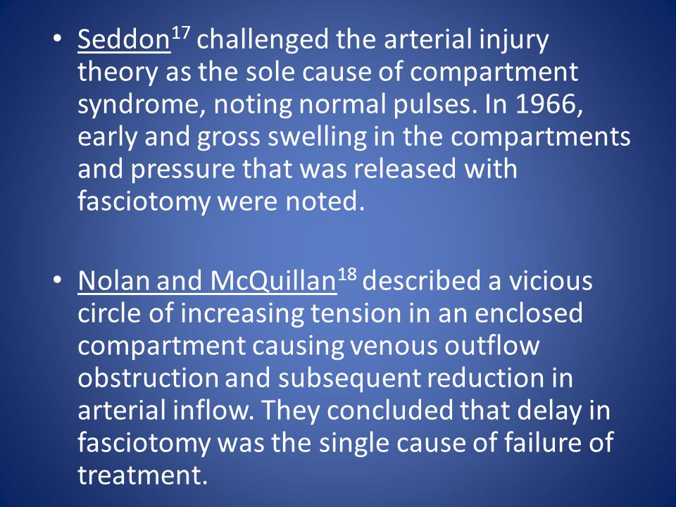 Seddon 17 challenged the arterial injury theory as the sole cause of compartment syndrome, noting normal pulses. In 1966, early and gross swelling in