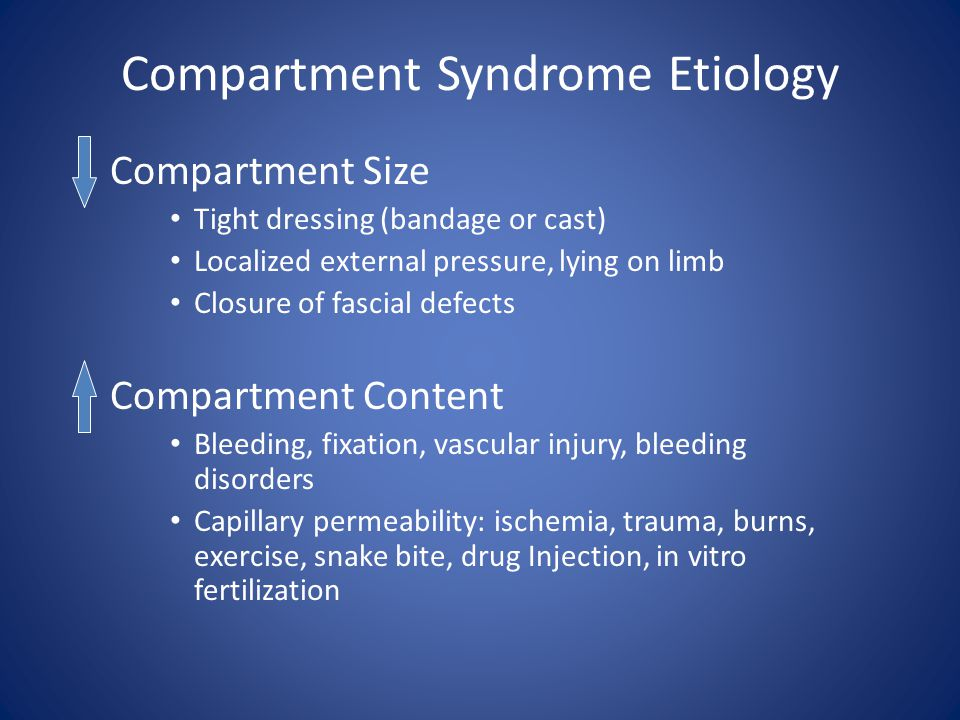 Compartment Syndrome Etiology Compartment Size Tight dressing (bandage or cast) Localized external pressure, lying on limb Closure of fascial defects
