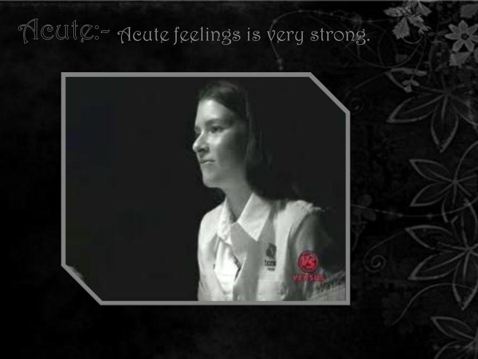 Acute feelings is very strong.