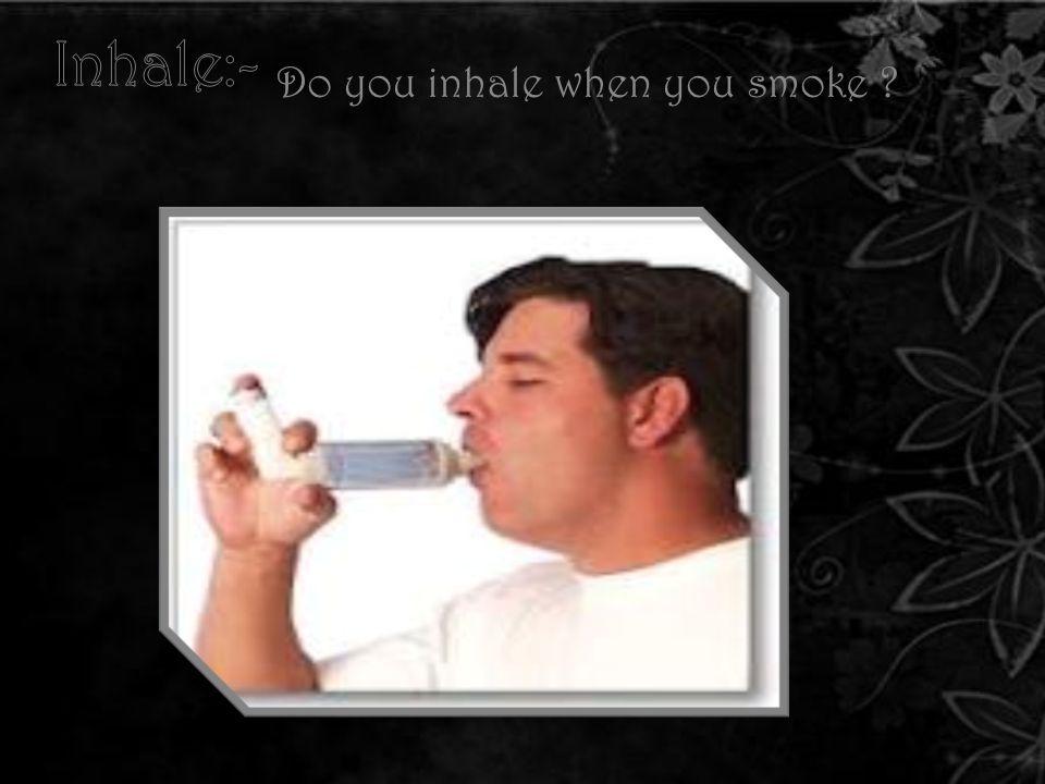 . Do you inhale when you smoke ?