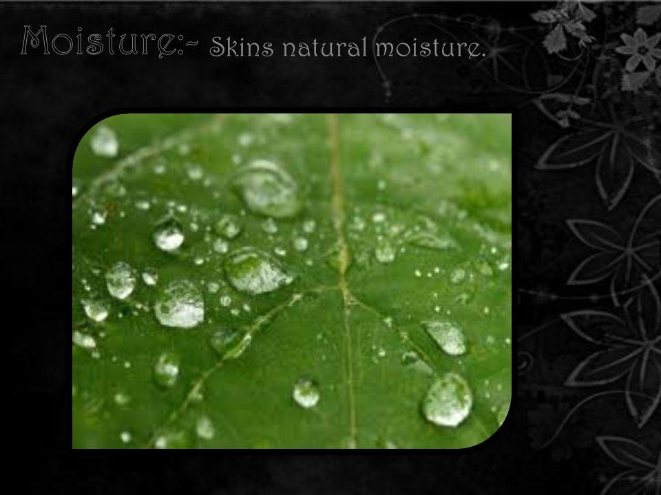 Skins natural moisture.