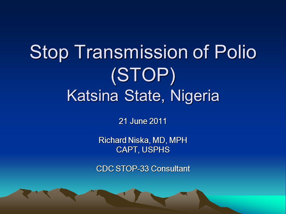 Stop Transmission of Polio (STOP) Katsina State, Nigeria 21 June 2011 Richard Niska, MD, MPH CAPT, USPHS CDC STOP-33 Consultant