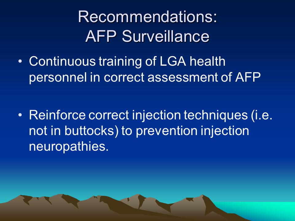 Recommendations: AFP Surveillance Continuous training of LGA health personnel in correct assessment of AFP Reinforce correct injection techniques (i.e.