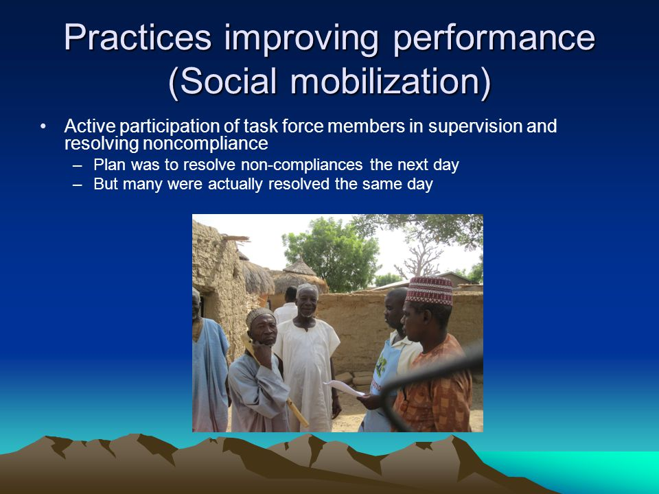 Practices improving performance (Social mobilization) Active participation of task force members in supervision and resolving noncompliance –Plan was to resolve non-compliances the next day –But many were actually resolved the same day