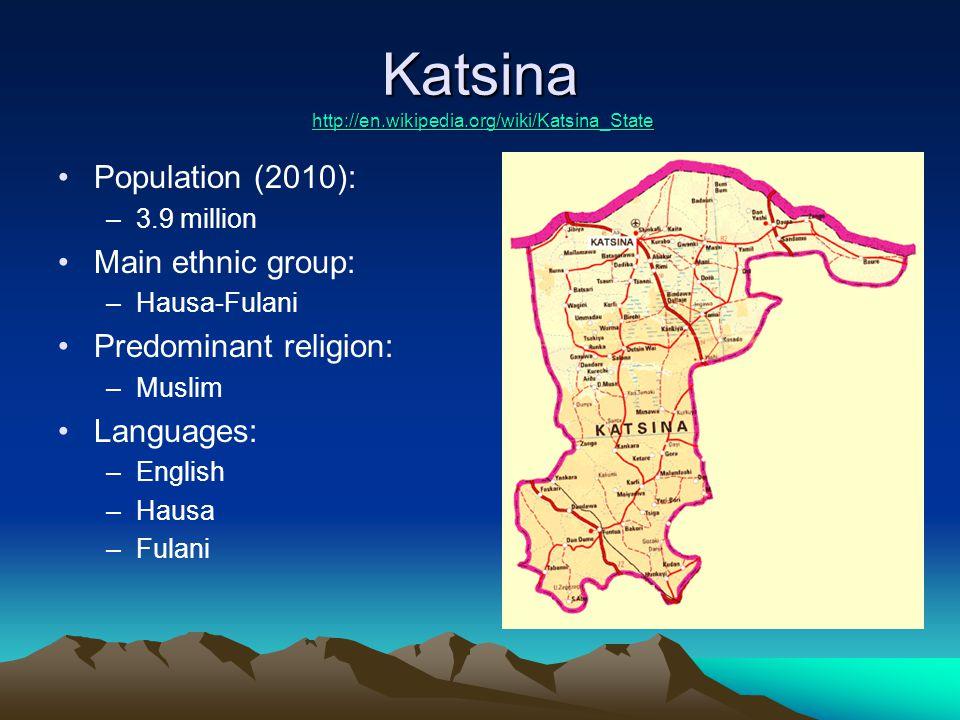 Katsina http://en.wikipedia.org/wiki/Katsina_State http://en.wikipedia.org/wiki/Katsina_State Population (2010): –3.9 million Main ethnic group: –Hausa-Fulani Predominant religion: –Muslim Languages: –English –Hausa –Fulani