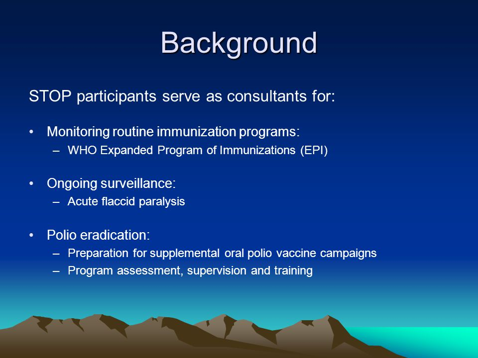 Background STOP participants serve as consultants for: Monitoring routine immunization programs: –WHO Expanded Program of Immunizations (EPI) Ongoing