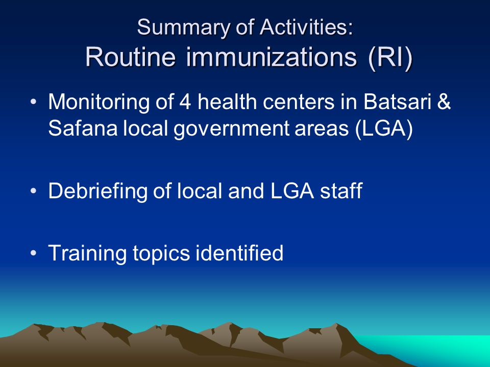 Summary of Activities: Routine immunizations (RI) Monitoring of 4 health centers in Batsari & Safana local government areas (LGA) Debriefing of local and LGA staff Training topics identified