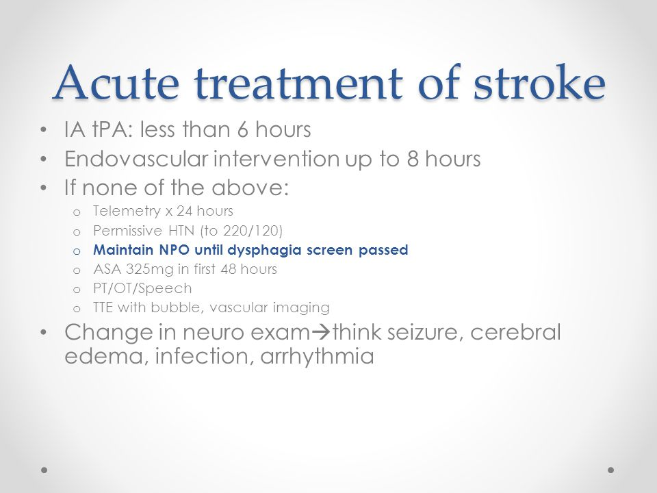 Acute treatment of stroke IA tPA: less than 6 hours Endovascular intervention up to 8 hours If none of the above: o Telemetry x 24 hours o Permissive HTN (to 220/120) o Maintain NPO until dysphagia screen passed o ASA 325mg in first 48 hours o PT/OT/Speech o TTE with bubble, vascular imaging Change in neuro exam  think seizure, cerebral edema, infection, arrhythmia
