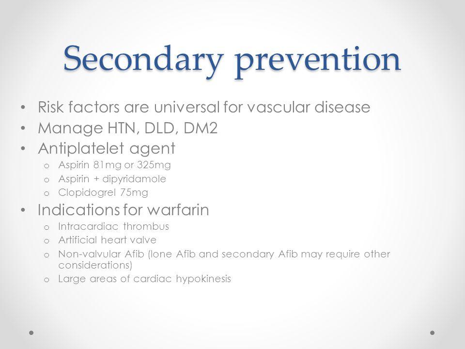 Secondary prevention Risk factors are universal for vascular disease Manage HTN, DLD, DM2 Antiplatelet agent o Aspirin 81mg or 325mg o Aspirin + dipyr