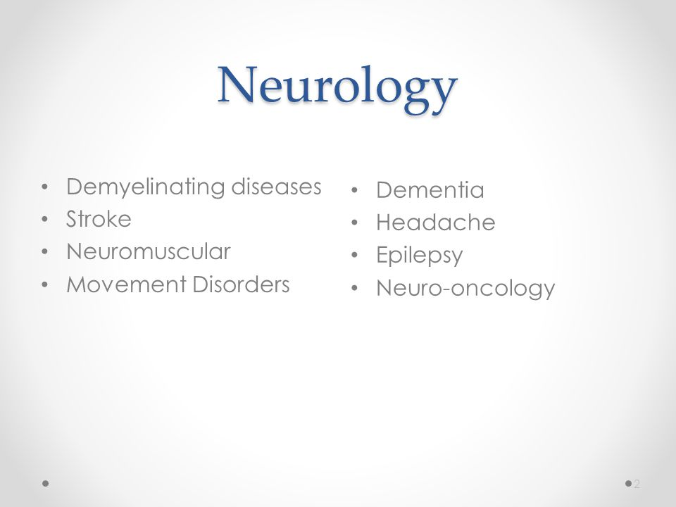 Neurology Dementia Headache Epilepsy Neuro-oncology 2 Demyelinating diseases Stroke Neuromuscular Movement Disorders