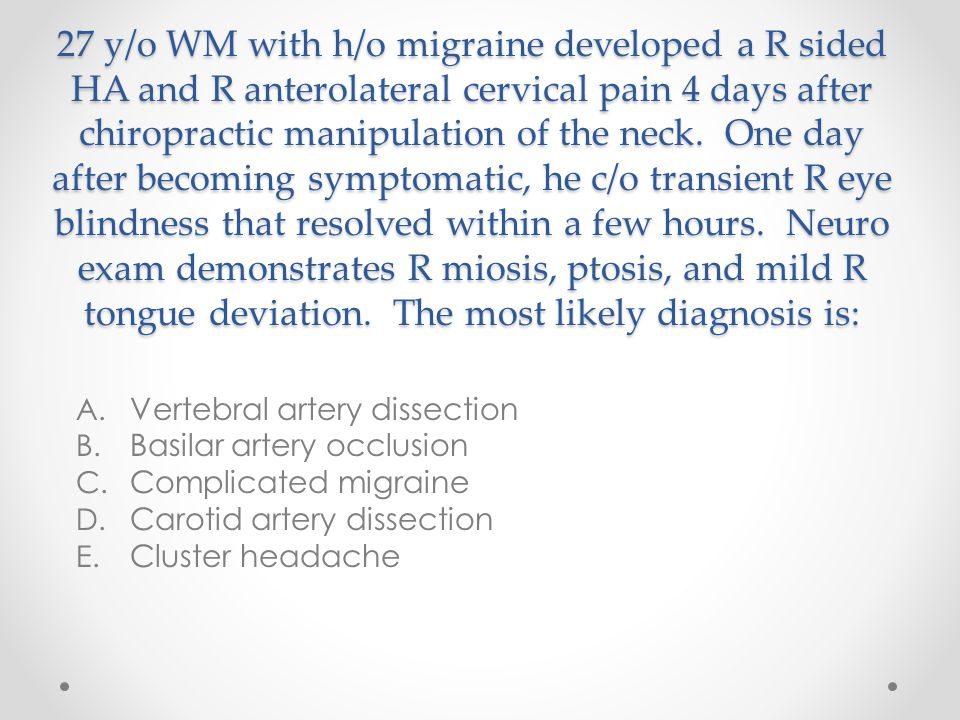 27 y/o WM with h/o migraine developed a R sided HA and R anterolateral cervical pain 4 days after chiropractic manipulation of the neck. One day after