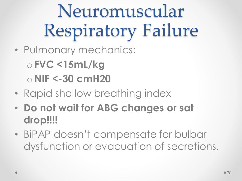 Neuromuscular Respiratory Failure Pulmonary mechanics: o FVC <15mL/kg o NIF <-30 cmH20 Rapid shallow breathing index Do not wait for ABG changes or sat drop!!!.