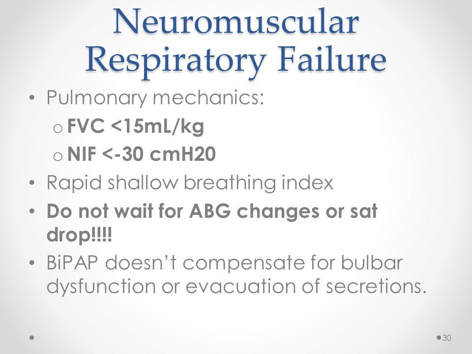 Neuromuscular Respiratory Failure Pulmonary mechanics: o FVC <15mL/kg o NIF <-30 cmH20 Rapid shallow breathing index Do not wait for ABG changes or sa