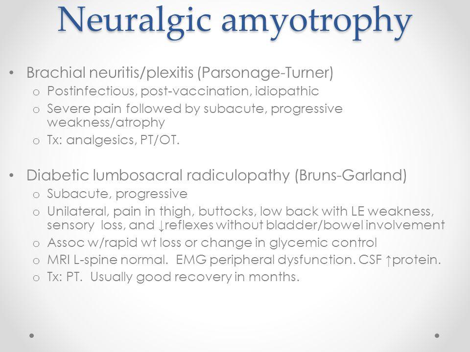 Neuralgic amyotrophy Brachial neuritis/plexitis (Parsonage-Turner) o Postinfectious, post-vaccination, idiopathic o Severe pain followed by subacute,