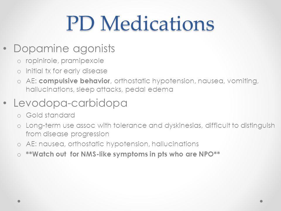 PD Medications Dopamine agonists o ropinirole, pramipexole o Initial tx for early disease o AE: compulsive behavior, orthostatic hypotension, nausea,