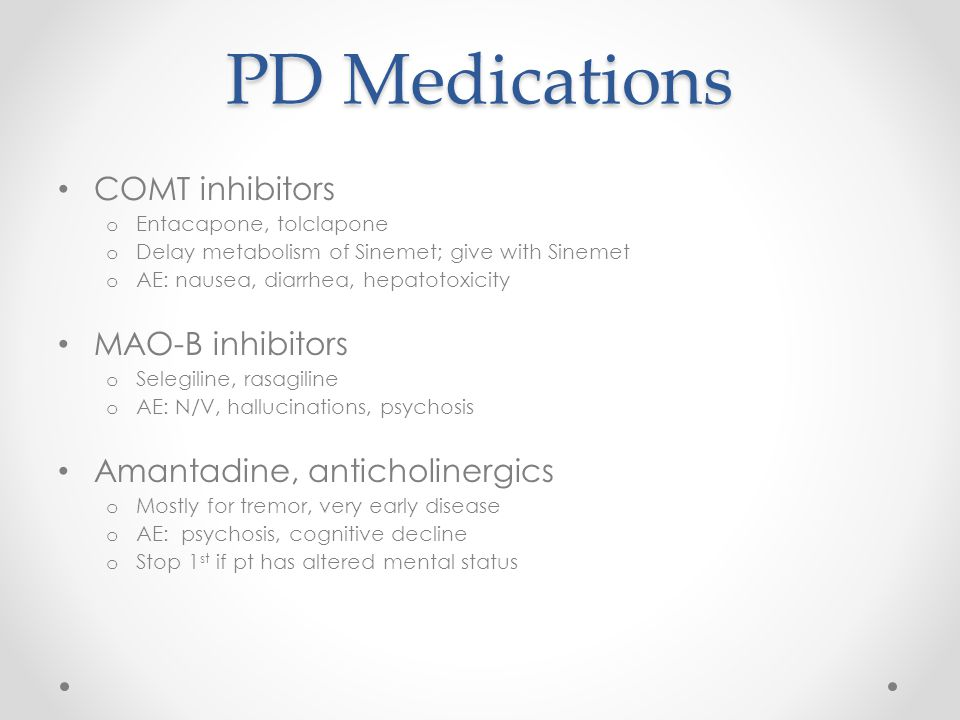 PD Medications COMT inhibitors o Entacapone, tolclapone o Delay metabolism of Sinemet; give with Sinemet o AE: nausea, diarrhea, hepatotoxicity MAO-B