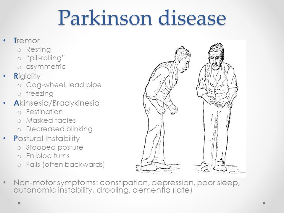 Parkinson disease T remor o Resting o pill-rolling o asymmetric R igidity o Cog-wheel, lead pipe o freezing A kinsesia/Bradykinesia o Festination o Masked facies o Decreased blinking P ostural Instability o Stooped posture o En bloc turns o Falls (often backwards) Non-motor symptoms: constipation, depression, poor sleep, autonomic instability, drooling, dementia (late)