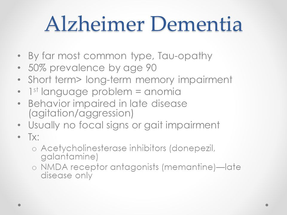 Alzheimer Dementia By far most common type, Tau-opathy 50% prevalence by age 90 Short term> long-term memory impairment 1 st language problem = anomia