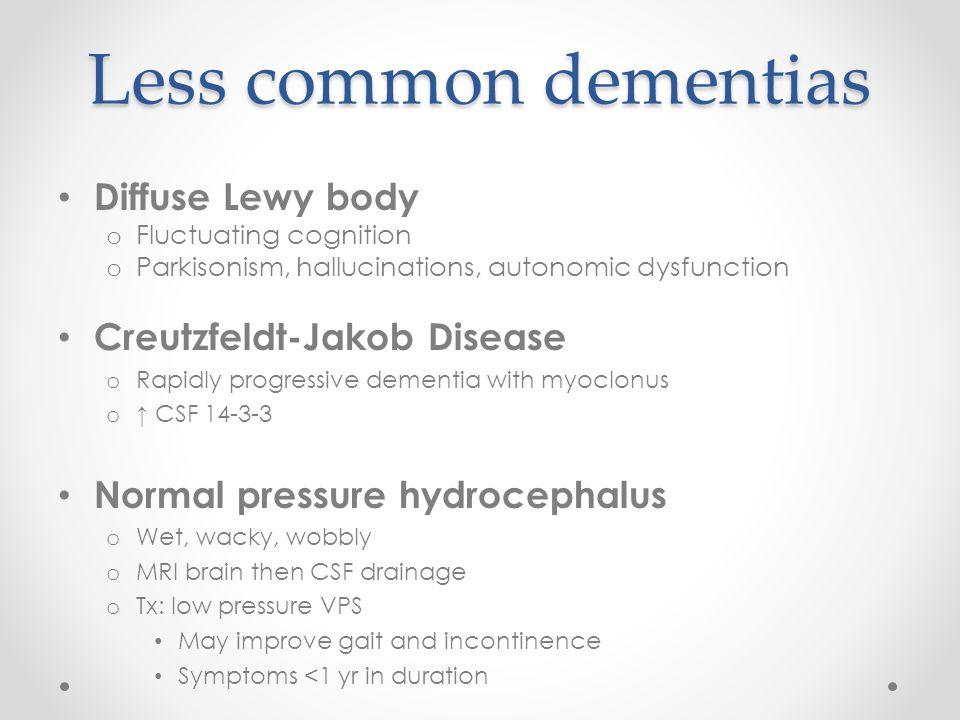 Less common dementias Diffuse Lewy body o Fluctuating cognition o Parkisonism, hallucinations, autonomic dysfunction Creutzfeldt-Jakob Disease o Rapid