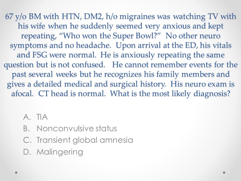 """67 y/o BM with HTN, DM2, h/o migraines was watching TV with his wife when he suddenly seemed very anxious and kept repeating, """"Who won the Super Bowl?"""