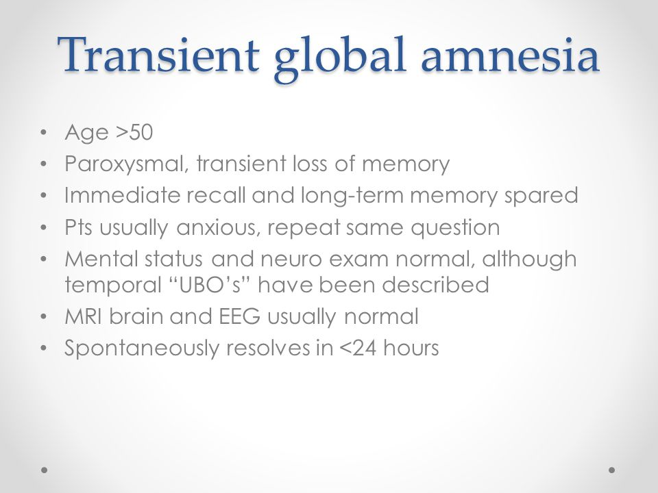 Transient global amnesia Age >50 Paroxysmal, transient loss of memory Immediate recall and long-term memory spared Pts usually anxious, repeat same question Mental status and neuro exam normal, although temporal UBO's have been described MRI brain and EEG usually normal Spontaneously resolves in <24 hours