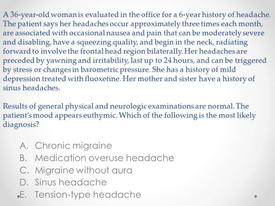 A 36-year-old woman is evaluated in the office for a 6-year history of headache. The patient says her headaches occur approximately three times each m
