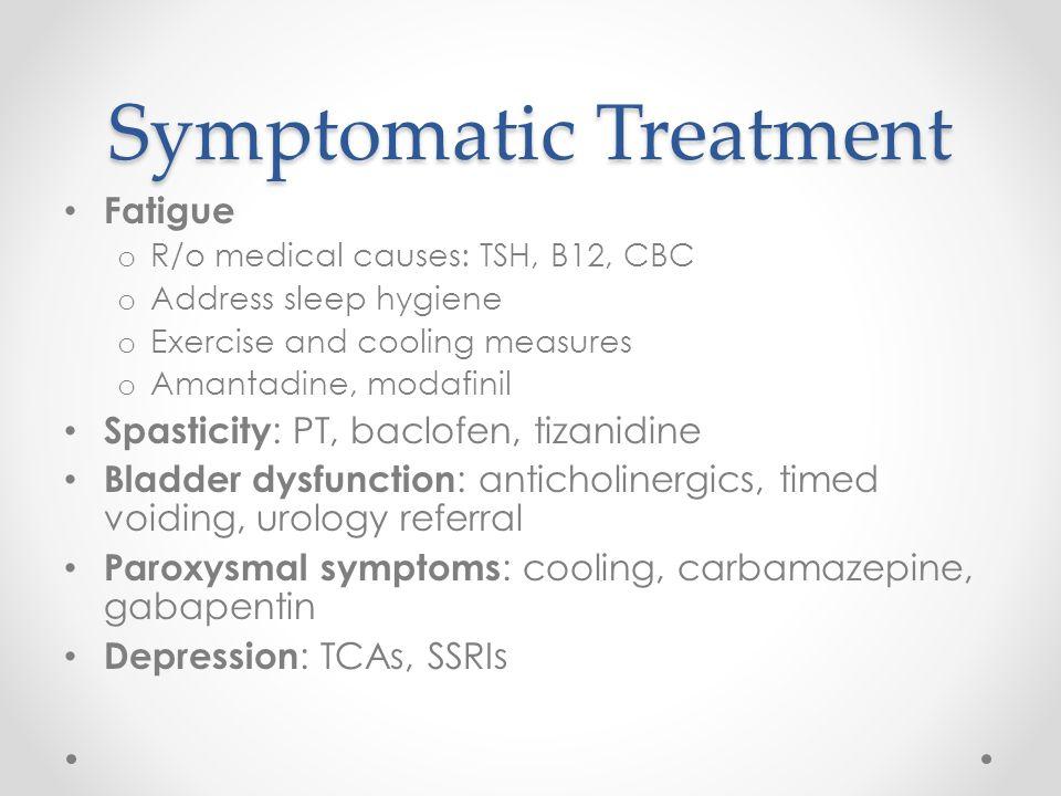 Symptomatic Treatment Fatigue o R/o medical causes: TSH, B12, CBC o Address sleep hygiene o Exercise and cooling measures o Amantadine, modafinil Spas