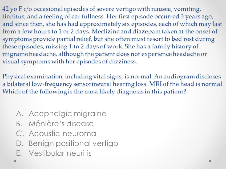 42 yo F c/o occasional episodes of severe vertigo with nausea, vomiting, tinnitus, and a feeling of ear fullness. Her first episode occurred 3 years a