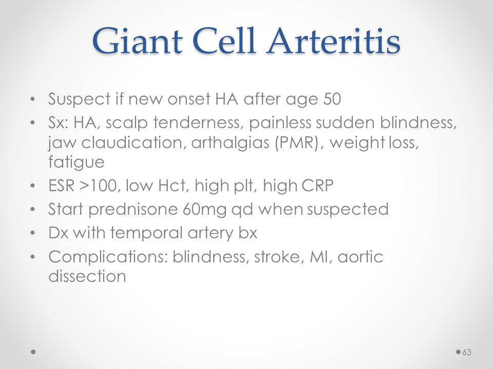 Giant Cell Arteritis Suspect if new onset HA after age 50 Sx: HA, scalp tenderness, painless sudden blindness, jaw claudication, arthalgias (PMR), weight loss, fatigue ESR >100, low Hct, high plt, high CRP Start prednisone 60mg qd when suspected Dx with temporal artery bx Complications: blindness, stroke, MI, aortic dissection 63