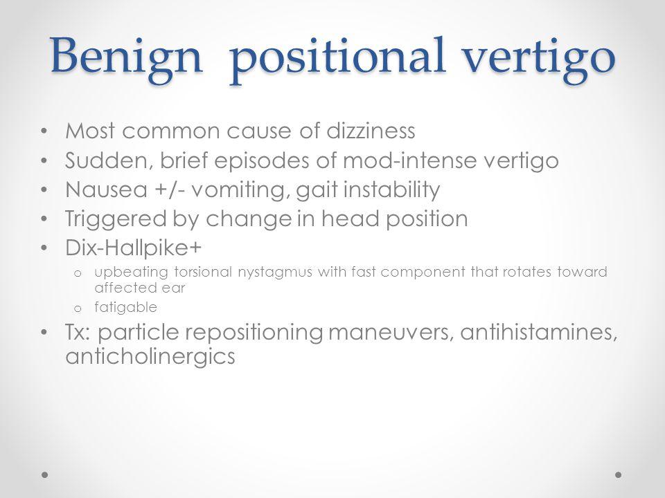 Benign positional vertigo Most common cause of dizziness Sudden, brief episodes of mod-intense vertigo Nausea +/- vomiting, gait instability Triggered