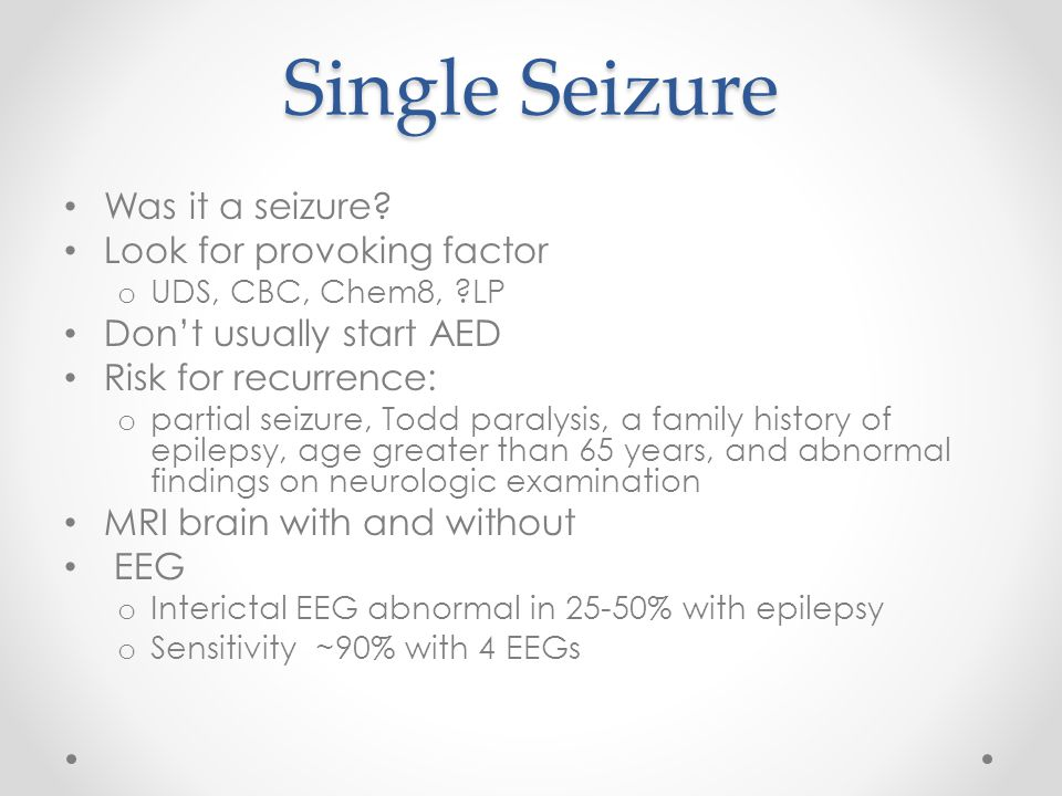 Single Seizure Was it a seizure? Look for provoking factor o UDS, CBC, Chem8, ?LP Don't usually start AED Risk for recurrence: o partial seizure, Todd