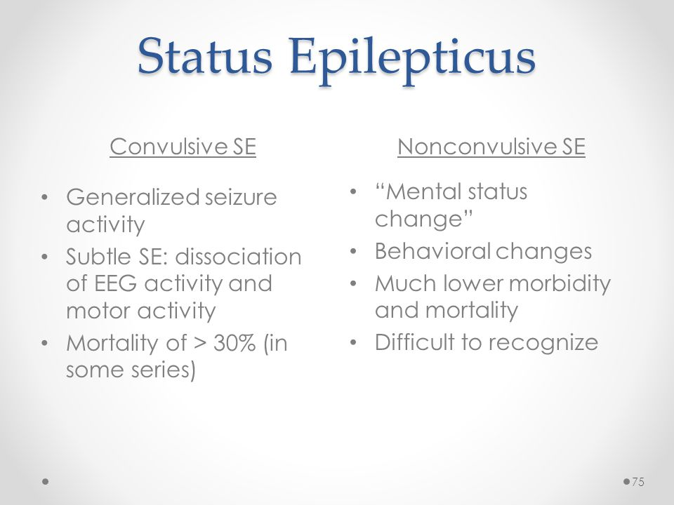 Status Epilepticus Convulsive SENonconvulsive SE 75 Generalized seizure activity Subtle SE: dissociation of EEG activity and motor activity Mortality of > 30% (in some series) Mental status change Behavioral changes Much lower morbidity and mortality Difficult to recognize
