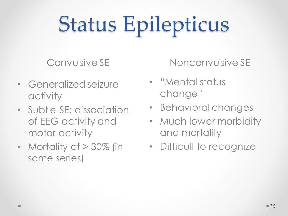 Status Epilepticus Convulsive SENonconvulsive SE 75 Generalized seizure activity Subtle SE: dissociation of EEG activity and motor activity Mortality