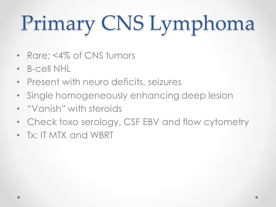"""Primary CNS Lymphoma Rare; <4% of CNS tumors B-cell NHL Present with neuro deficits, seizures Single homogeneously enhancing deep lesion """"Vanish"""" with"""