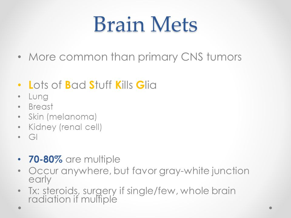 Brain Mets More common than primary CNS tumors L ots of B ad S tuff K ills G lia Lung Breast Skin (melanoma) Kidney (renal cell) GI 70-80% are multipl