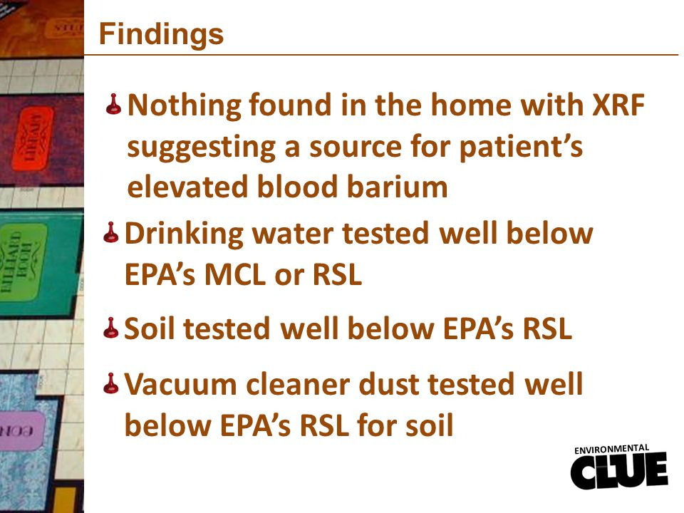 Findings Nothing found in the home with XRF suggesting a source for patient's elevated blood barium ENVIRONMENTAL Drinking water tested well below EPA's MCL or RSL Soil tested well below EPA's RSL Vacuum cleaner dust tested well below EPA's RSL for soil