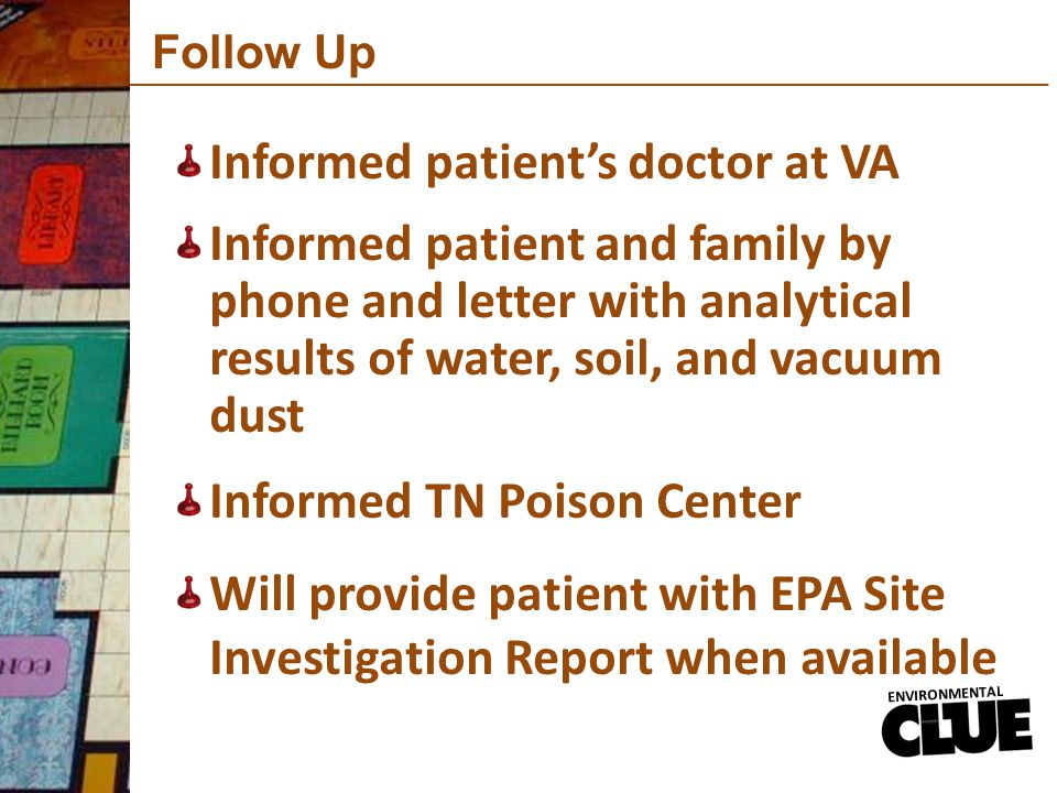 Follow Up Informed patient's doctor at VA ENVIRONMENTAL Informed patient and family by phone and letter with analytical results of water, soil, and vacuum dust Informed TN Poison Center Will provide patient with EPA Site Investigation Report when available