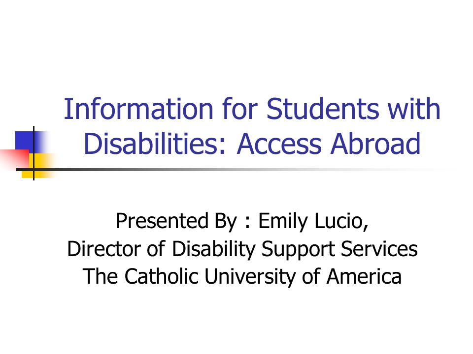 Information for Students with Disabilities: Access Abroad Presented By : Emily Lucio, Director of Disability Support Services The Catholic University of America