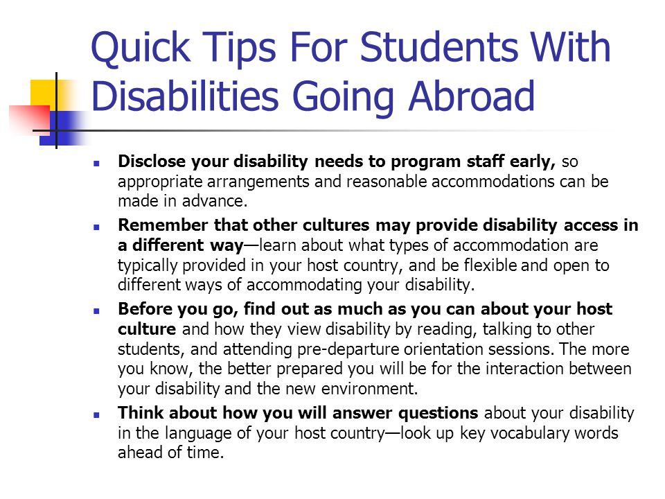 Quick Tips For Students With Disabilities Going Abroad Disclose your disability needs to program staff early, so appropriate arrangements and reasonable accommodations can be made in advance.